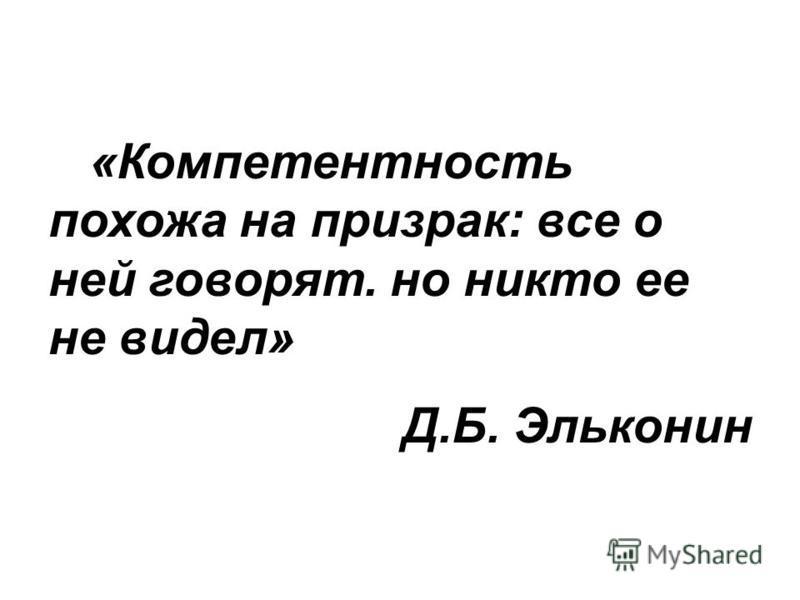 «Компетентность похожа на призрак: все о ней говорят. но никто ее не видел» Д.Б. Эльконин