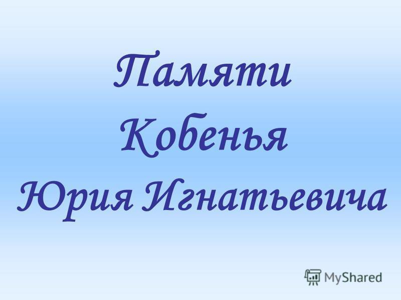 Памяти Кобенья Юрия Игнатьевича