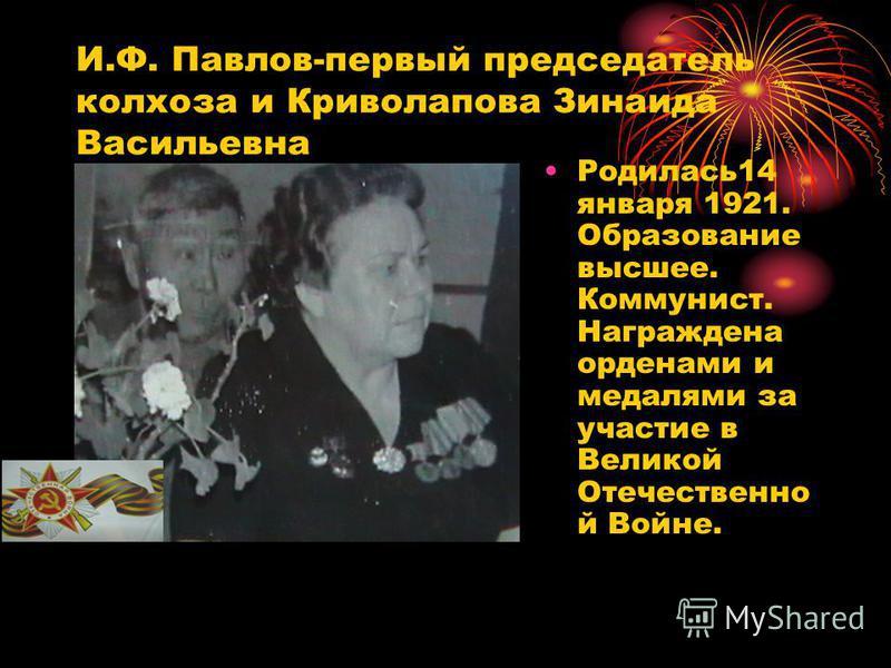 И.Ф. Павлов-первый председатель колхоза и Криволапова Зинаида Васильквна Родилась 14 января 1921. Образование высшее. Коммунист. Награждена орденами и медалями за участие в Великой Отечественно й Войне.