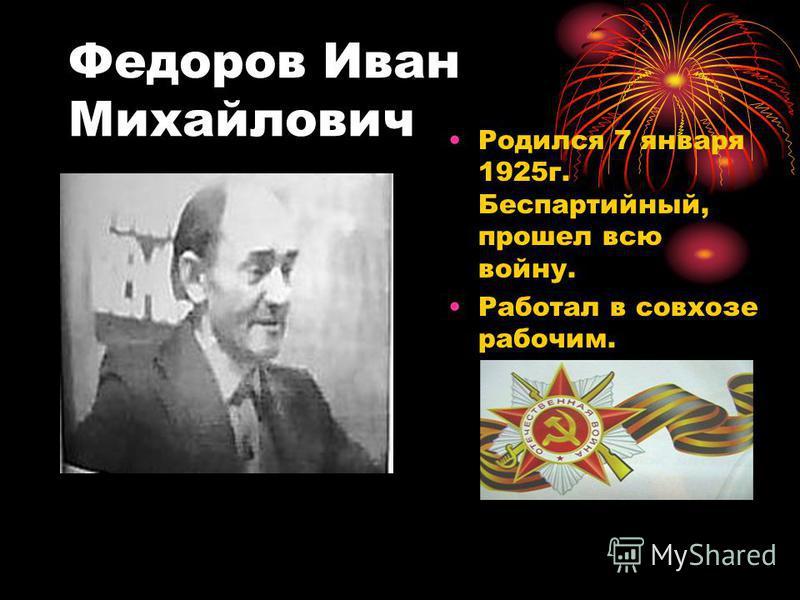 Федоров Иван Михайлович Родился 7 января 1925 г. Беспартийный, прошел всю войну. Работал в совхозе рабочим.