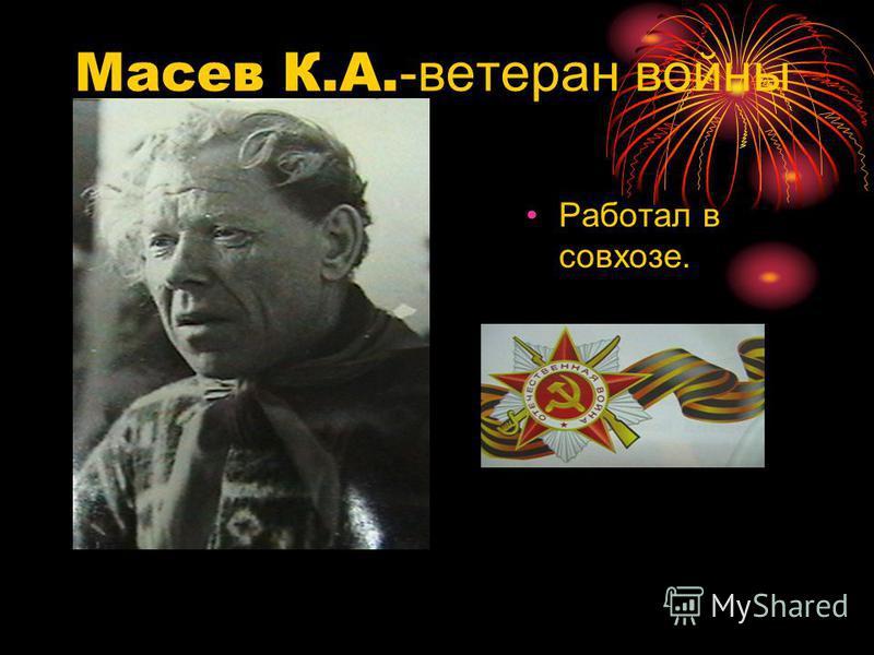 Масев К.А. -ветеран войны Работал в совхозе.