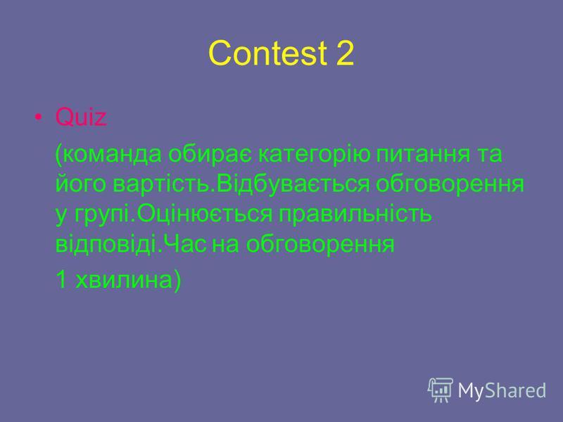 Contest 2 Quiz (команда обирає категорію питання та його вартість.Відбувається обговорення у групі.Оцінюється правильність відповіді.Час на обговорення 1 хвилина)