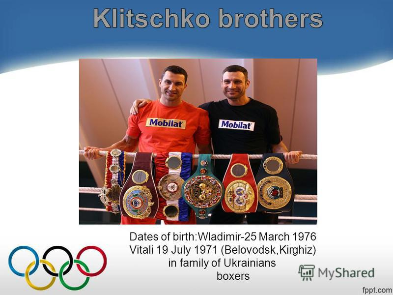 Dates of birth:Wladimir-25 March 1976 Vitali 19 July 1971 (Belovodsk,Kirghiz) in family of Ukrainians boxers