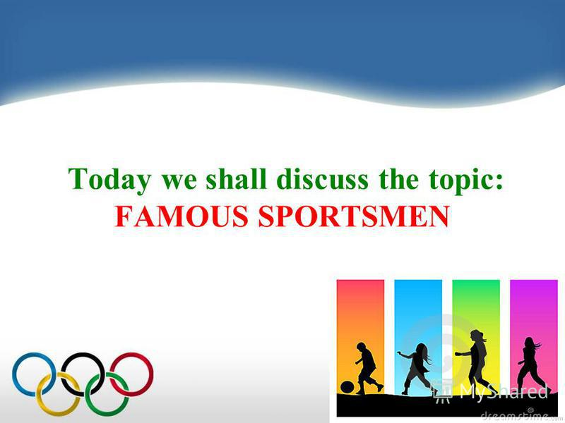 Today we shall discuss the topic: FAMOUS SPORTSMEN