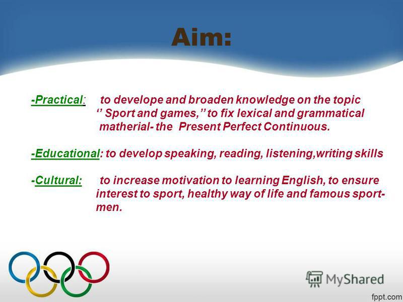 Aim: -Practical: to develope and broaden knowledge on the topic Sport and games, to fix lexical and grammatical matherial- the Present Perfect Continuous. -Educational: to develop speaking, reading, listening,writing skills -Cultural: to increase mot