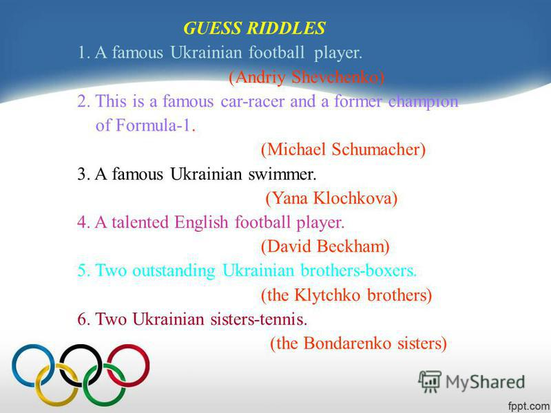 GUESS RIDDLES 1. A famous Ukrainian football player. (Andriy Shevchenko) 2. This is a famous car-racer and a former champion of Formula-1. (Michael Schumacher) 3. A famous Ukrainian swimmer. (Yana Klochkova) 4. A talented English football player. (Da
