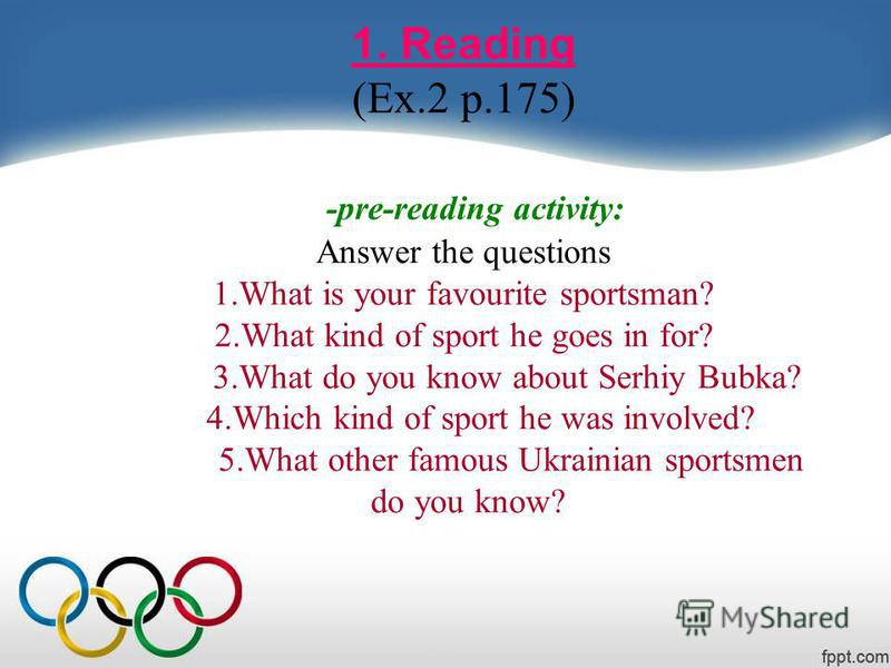 1. Reading (Ex.2 p.175) -pre-reading activity: Answer the questions 1. What is your favourite sportsman? 2. What kind of sport he goes in for? 3. What do you know about Serhiy Bubka? 4. Which kind of sport he was involved? 5. What other famous Ukrain