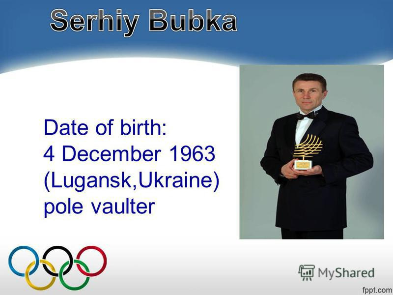 Date of birth: 4 December 1963 (Lugansk,Ukraine) pole vaulter