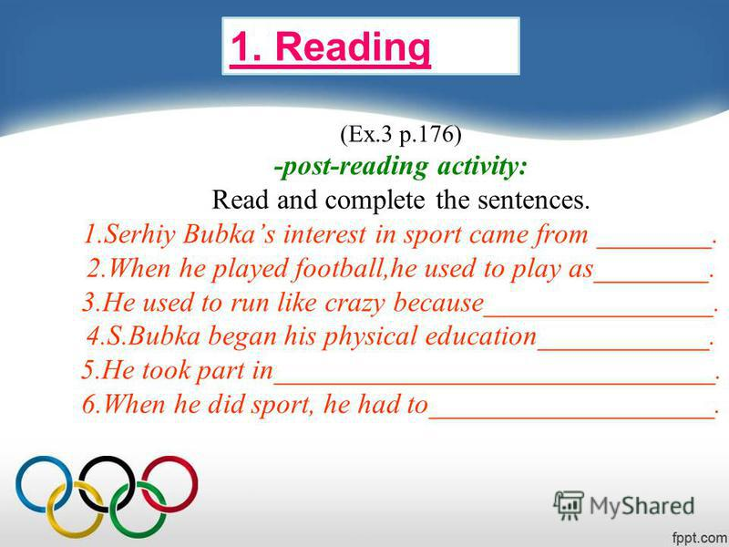 (Ex.3 p.176) -post-reading activity: Read and complete the sentences. 1. Serhiy Bubkas interest in sport came from ________. 2. When he played football,he used to play as________. 3. He used to run like crazy because________________. 4.S.Bubka began