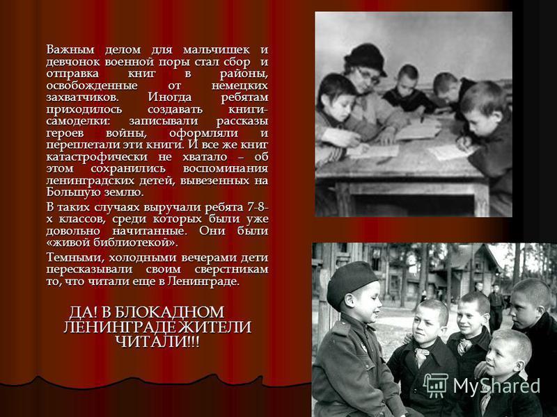 Важным делом для мальчишек и девчонок военной поры стал сбор и отправка книг в районы, освобожденные от немецких захватчиков. Иногда ребятам приходилось создавать книги- самоделки: записывали рассказы героев войны, оформляли и переплетали эти книги.