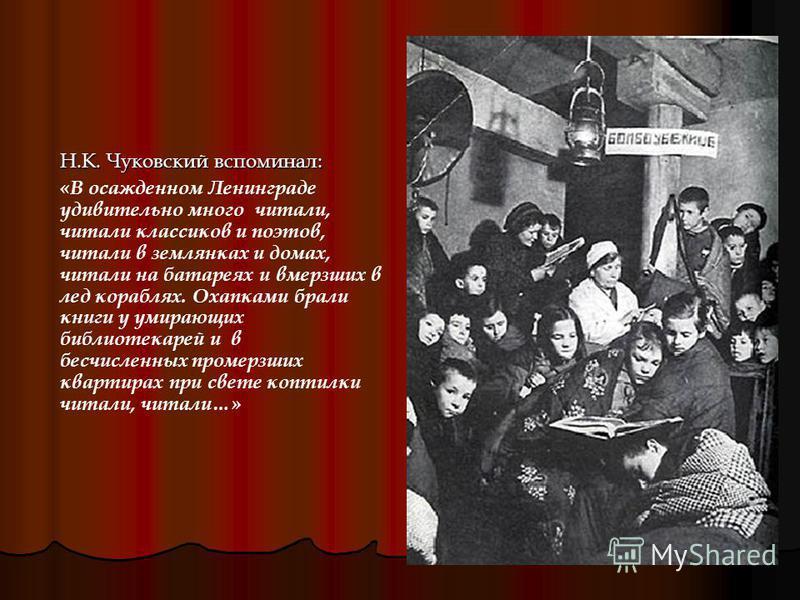 Н.К. Чуковский вспоминал: «В осажденном Ленинграде удивительно много читали, читали классиков и поэтов, читали в землянках и домах, читали на батареях и вмерзших в лед кораблях. Охапками брали книги у умирающих библиотекарей и в бесчисленных промерзш