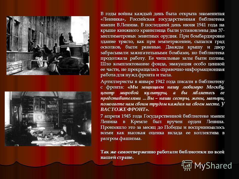 В годы войны каждый день была открыта знаменитая «Ленинка», Российская государственная библиотека имени В.Ленина. В последний день июня 1941 года на крыше книжного хранилища были установлены два 37- миллиметровых зенитных орудия. При бомбардировке зд