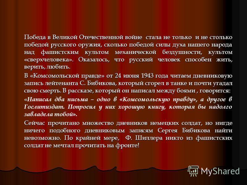 Победа в Великой Отечественной войне стала не только и не столько победой русского оружия, сколько победой силы духа нашего народа над фашистским культом механической бездушности, культом «сверхчеловека». Оказалось, что русский человек способен жить,