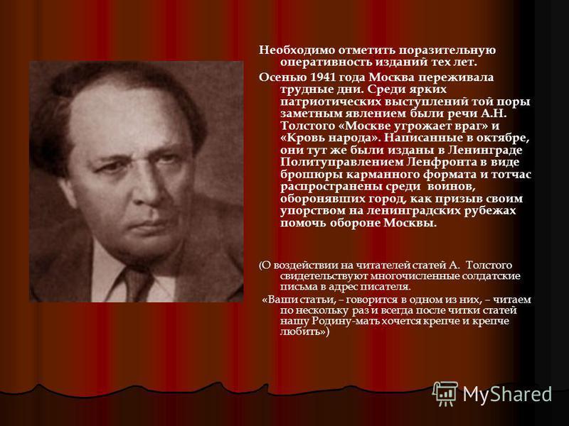 Необходимо отметить поразительную оперативность изданий тех лет. Осенью 1941 года Москва переживала трудные дни. Среди ярких патриотических выступлений той поры заметным явлением были речи А.Н. Толстого «Москве угрожает враг» и «Кровь народа». Написа