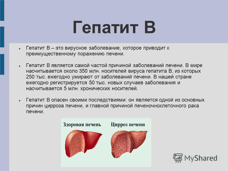 Гепатит В Гепатит В – это вирусное заболевание, которое приводит к преимущественному поражению печени. Гепатит В является самой частой причиной заболеваний печени. В мире насчитывается около 350 млн. носителей вируса гепатита В, из которых 250 тыс. е