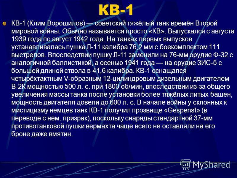 КВ-1 КВ-1 (Клим Ворошилов) советский тяжёлый танк времён Второй мировой войны. Обычно называется просто «КВ». Выпускался с августа 1939 года по август 1942 года. На танках первых выпусков устанавливалась пушка Л-11 калибра 76,2 мм с боекомплектом 111