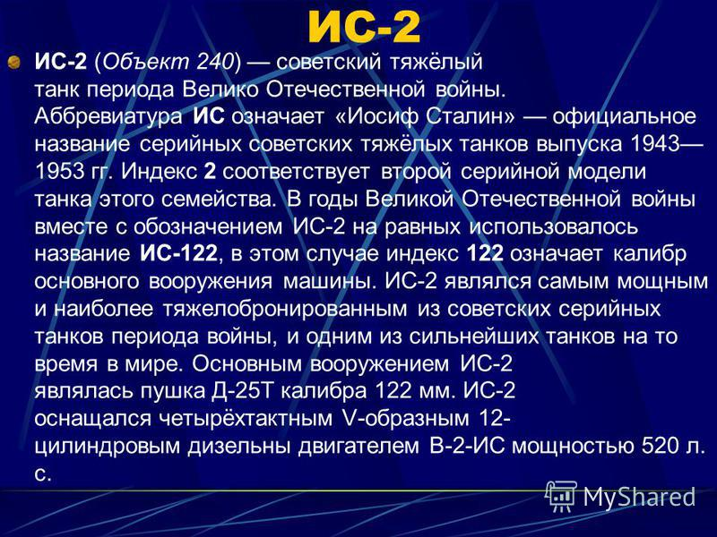 ИС-2 (Объект 240) советский тяжёлый танк периода Велико Отечественной войны. Аббревиатура ИС означает «Иосиф Сталин» официальное название серийных советских тяжёлых танков выпуска 1943 1953 гг. Индекс 2 соответствует второй серийной модели танка этог