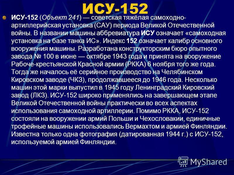 ИСУ-152 ИСУ-152 (Объект 241) советская тяжёлая самоходно- артиллерийская установка (САУ) периода Великой Отечественной войны. В названии машины аббревиатура ИСУ означает «самоходная установка на базе танка ИС». Индекс 152 означает калибр основного во