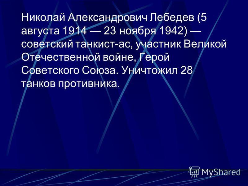 Николай Александрович Лебедев (5 августа 1914 23 ноября 1942) советский танкист-ас, участник Великой Отечественной войне, Герой Советского Союза. Уничтожил 28 танков противника.