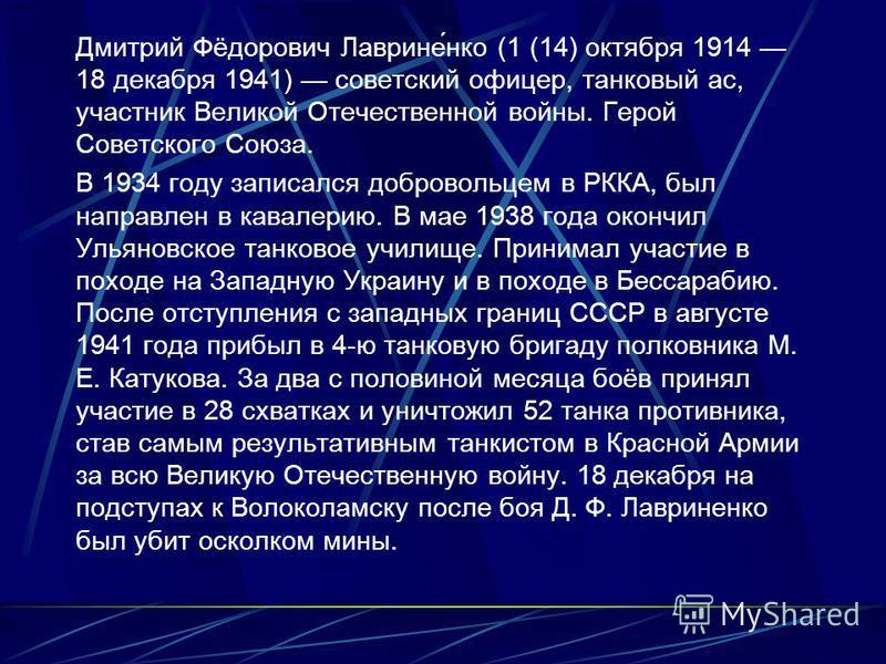 Дмитрий Фёдорович Лаврине́нко (1 (14) октября 1914 18 декабря 1941) советский офицер, танковый ас, участник Великой Отечественной войны. Герой Советского Союза. В 1934 году записался добровольцем в РККА, был направлен в кавалерию. В мае 1938 года око