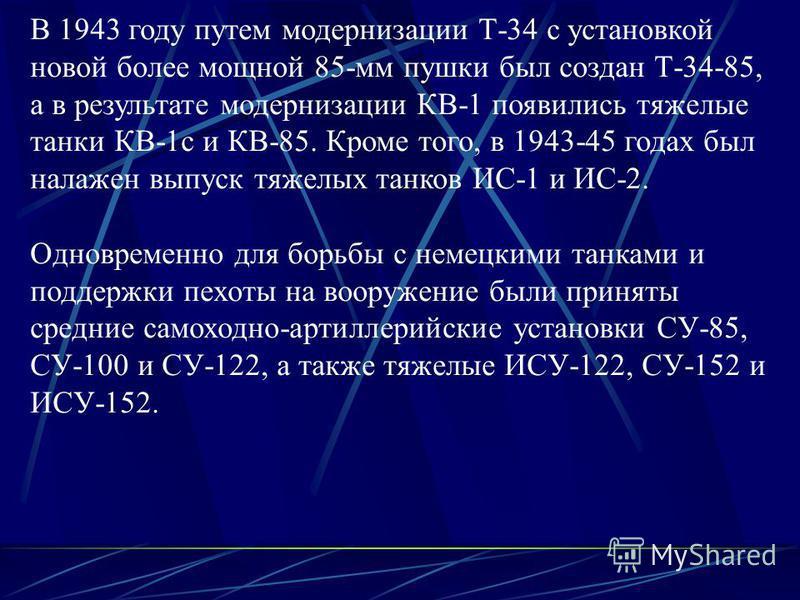 В 1943 году путем модернизации Т-34 с установкой новой более мощной 85-мм пушки был создан Т-34-85, а в результате модернизации КВ-1 появились тяжелые танки КВ-1 с и КВ-85. Кроме того, в 1943-45 годах был налажен выпуск тяжелых танков ИС-1 и ИС-2. Од