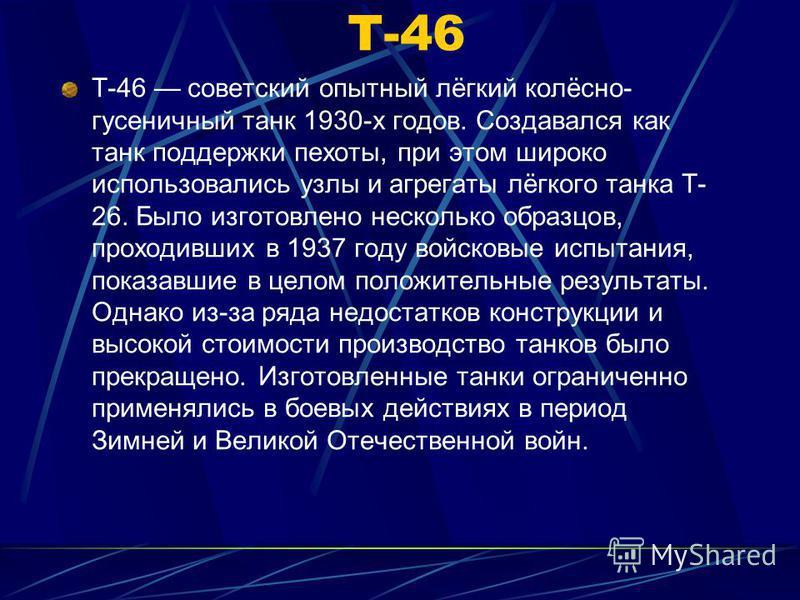 Т-46 советский опытный лёгкий колёсно- гусеничный танк 1930-х годов. Создавался как танк поддержки пехоты, при этом широко использовались узлы и агрегаты лёгкого танка Т- 26. Было изготовлено несколько образцов, проходивших в 1937 году войсковые испы
