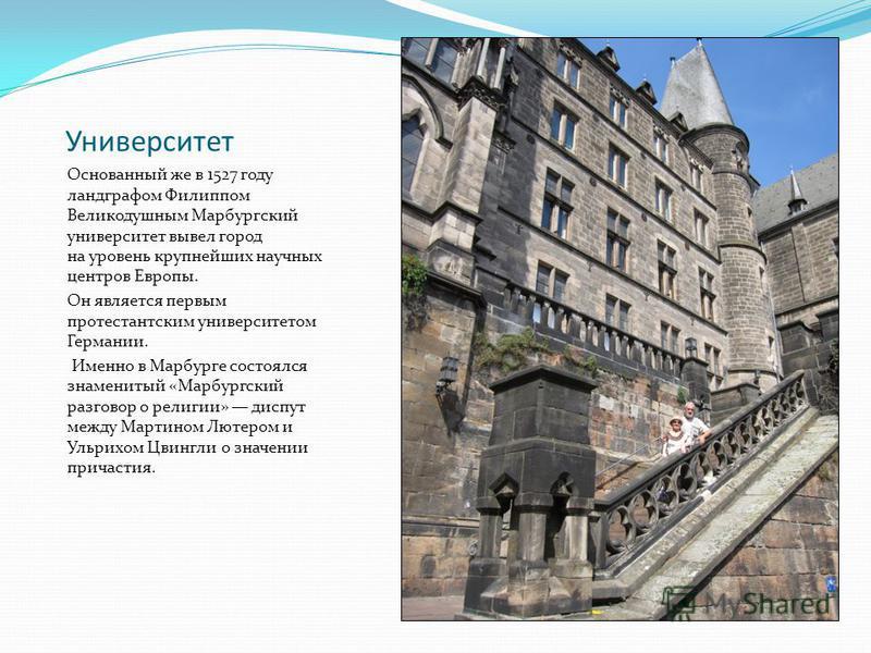 Университет Основанный же в 1527 году ландграфом Филиппом Великодушным Марбургский университет вывел город на уровень крупнейших научных центров Европы. Он является первым протестантским университетом Германии. Именно в Марбурге состоялся знаменитый