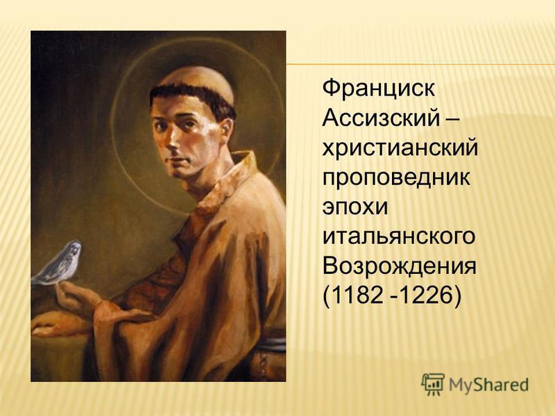 Франциск Ассизский – христианский проповедник эпохи итальянского Возрождения (1182 -1226)