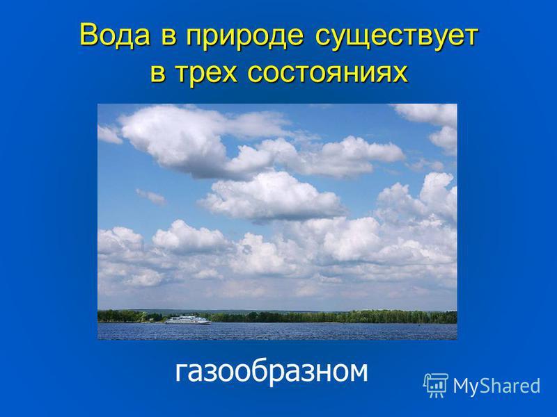 Вода в природе существует в трех состояниях газообразном