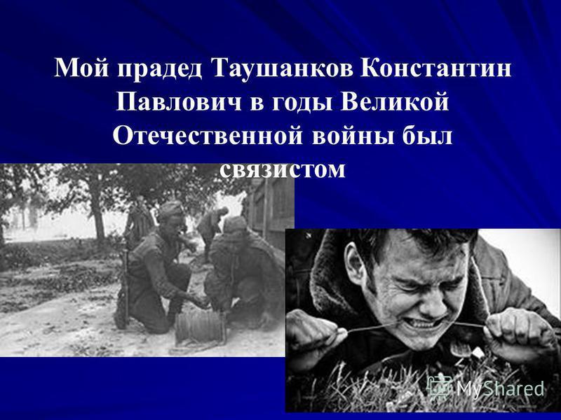 Мой прадед Таушанков Константин Павлович в годы Великой Отечественной войны был связистом