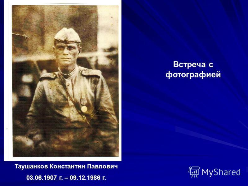 Таушанков Константин Павлович 03.06.1907 г. – 09.12.1986 г. Встреча с фотографией
