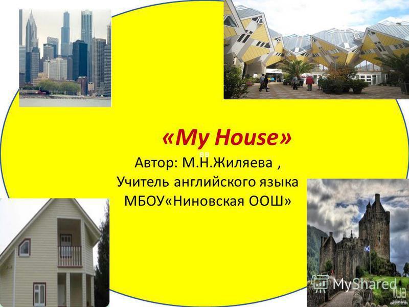 вв «My House» Автор: М.Н.Жиляева, Учитель английского языка МБОУ«Ниновская ООШ»