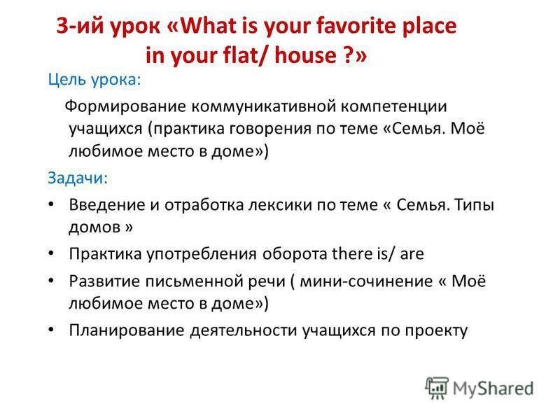 3-ий урок «What is your favorite place in your flat/ house ?» Цель урока: Формирование коммуникативной компетенции учащихся (практика говорения по теме «Cемья. Моё любимое место в доме») Задачи: Введение и отработка лексики по теме « Семья. Типы домо