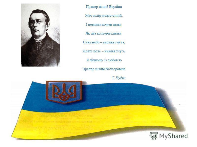 Прапор нашої Вкраїни Має колір жовто-синій. І повинен кожин знати, Як два кольори єднати: Синє небо – верхняя смуга, Жовте поле – нижняя смуга. Я підношу із любовью Прапор ніжно-кольоровий. Г. Чубач