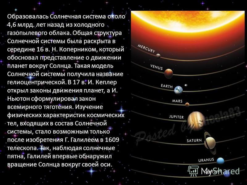 Образовалась Солнечная система около 4,6 млрд. лет назад из холодного газопылевого облака. Общая структура Солнечной системы была раскрыта в середине 16 в. Н. Коперником, который обосновал представление о движении планет вокруг Солнца. Такая модель С