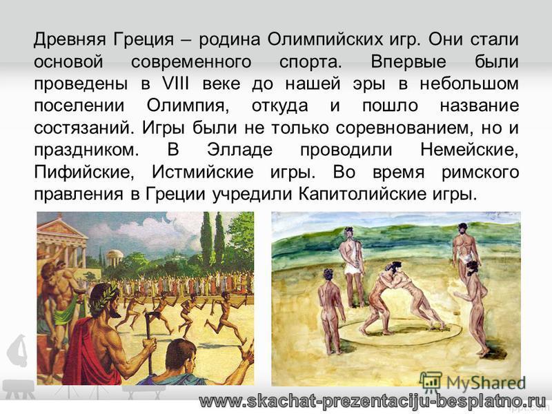 Древняя Греция – родина Олимпийских игр. Они стали основой современного спорта. Впервые были проведены в VIII веке до нашей эры в небольшом поселении Олимпия, откуда и пошло название состязаний. Игры были не только соревнованием, но и праздником. В Э