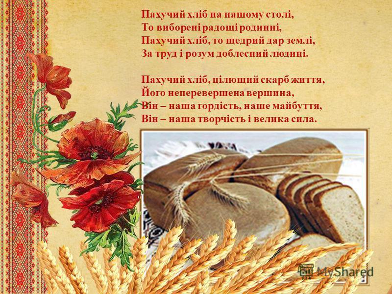 Пахучий хліб на нашему столі, То виборені радощі родинні, Пахучий хліб, то щедрый дар землі, За труд і розум доблесний людині. Пахучий хліб, цілющий скарб життя, Його неперевершена вершина, Він – наша гордість, наше майбуття, Він – наша творчість і в