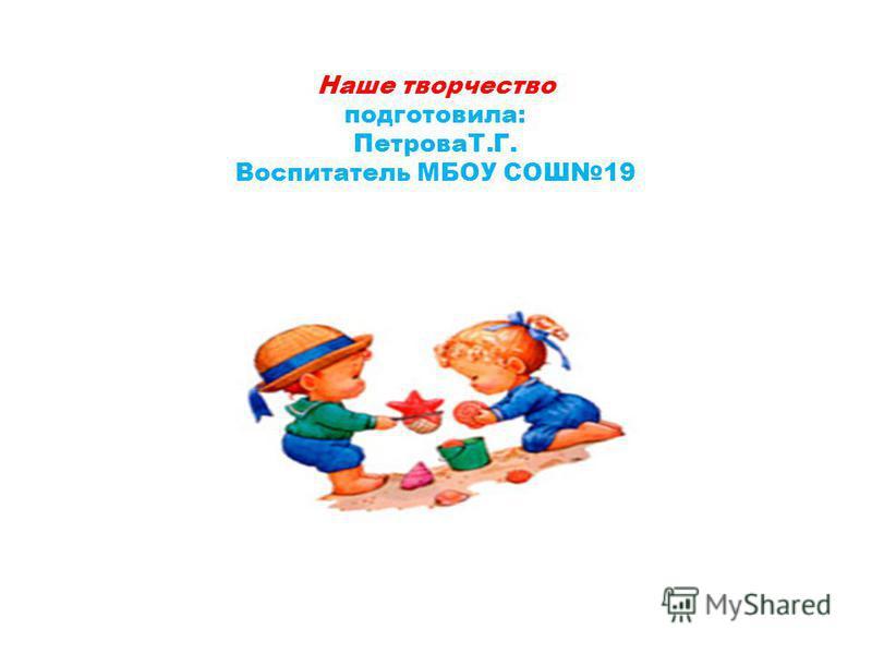 Наше творчество подготовила: ПетроваТ.Г. Воспитатель МБОУ СОШ19