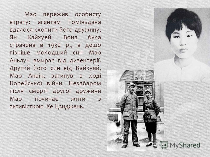 Мао пережив особисту втрату: агентам Гоміньдана вдалося схопити його дружину, Ян Кайхуей. Вона бала страчена в 1930 р., а дело пізніше молодший сын Мао Аньлун вмирає від дизентерії. Другий його сын від Кайхуей, Мао Аньін, загинув в ході Корейської ві
