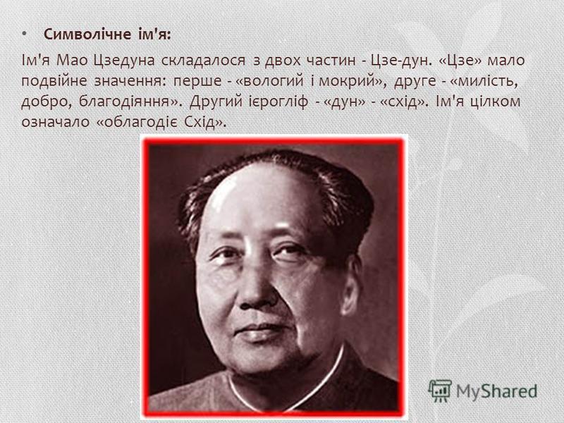 Символічне ім'я: Ім'я Мао Цзедона складалося з двух частин - Цзе-дон. «Цзе» мало подвійне значення: перше - «вологий і мокрый», друге - «милість, добро, благодіяння». Другий ієрогліф - «дон» - «схід». Ім'я цілком означало «облагодіє Схід».