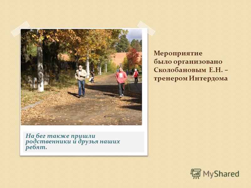 Мероприятие было организовано Сколобановым Е.Н. – тренером Интердома На бег также пришли родственники и друзья наших ребят.