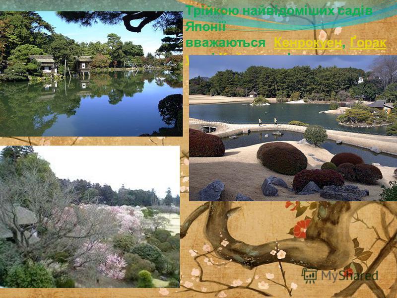 Трійкою найвідоміших садів Японії вважаються Кенрокцен, Ґорак цен і Кайракцен!КенрокценҐорак цен Кайракцен