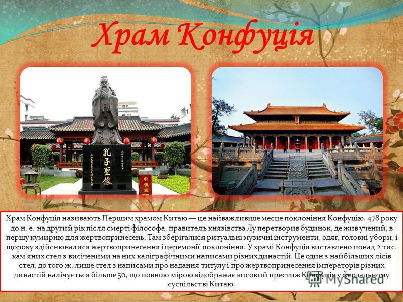 Храм Конфуція Храм Конфуція називають Першим храмом Китаю це найважливіше месяце поклоніння Конфуцію. 478 року до н. е. на другий рік після смерті філософа, правитель князівства Лу перетворив будинок, де жив учений, в першу кумирню для жертвопринесен