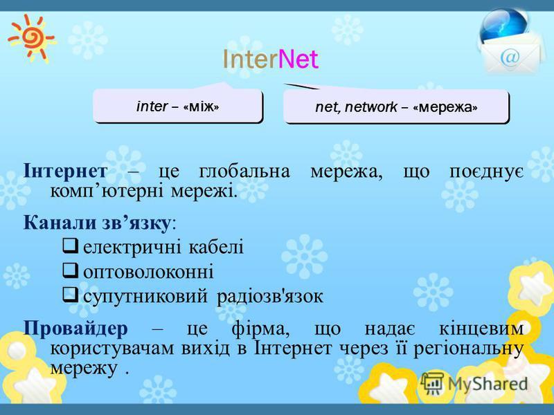 InterNet inter – «між» net, network – «мережа» Інтернет – це глобальна мережа, що поєднує компютерні мережі. Канали звязку: електричні кабелі оптоволоконні спутниковый радіозв'язок Провайдер – це фірма, що надає кінцевим користувачам вихід в Інтернет