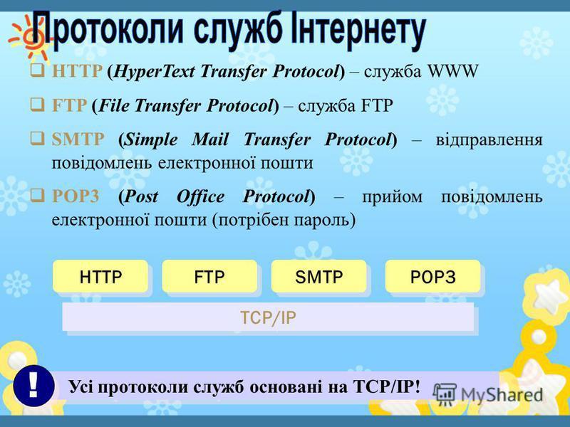 HTTP (HyperText Transfer Protocol) – служба WWW FTP (File Transfer Protocol) – служба FTP SMTP (Simple Mail Transfer Protocol) – відправлення повідомлень електронної пошти POP3 (Post Office Protocol) – прийом повідомлень електронної пошти (потрібен п