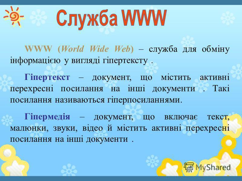 WWW (World Wide Web) – служба для обміну інформацією у вигляді гіпертексту. Гіпертекст – документ, що містить активні перехресні посилання на інші документи. Такі посилання називаються гіперпосиланнями. Гіпермедія – документ, що включає текст, малюнк