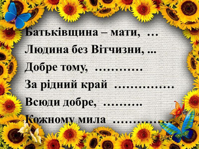 Батьківщина – мати, … Людина без Вітчизни,... Добре тому, ………… За рідний край …………… Всюди добре, ………. Кожному мила ……………