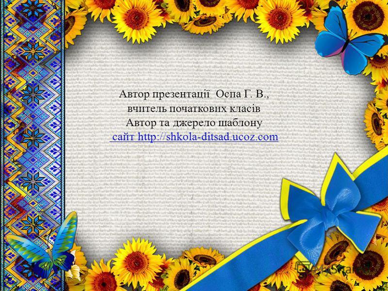 Автор презентації Оспа Г. В., вчитель початкових класів Автор та джерело шаблону сайт http://shkola-ditsad.ucoz.com сайт http://shkola-ditsad.ucoz.com