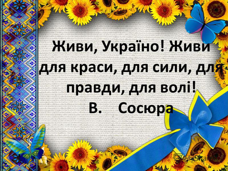 Живи, Україно! Живи для краски, для силы, для правде, для волі! В. Сосюра