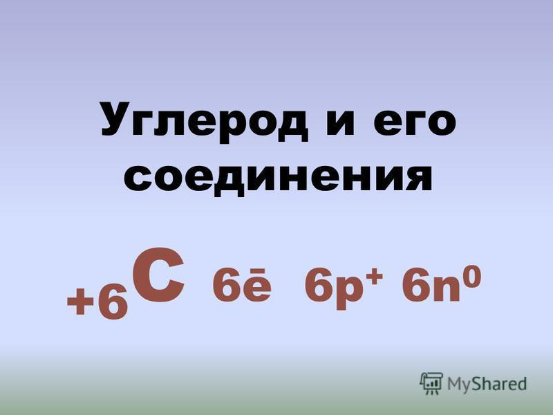 Углерод и его соединения +6 С 6ē 6 р + 6n 0